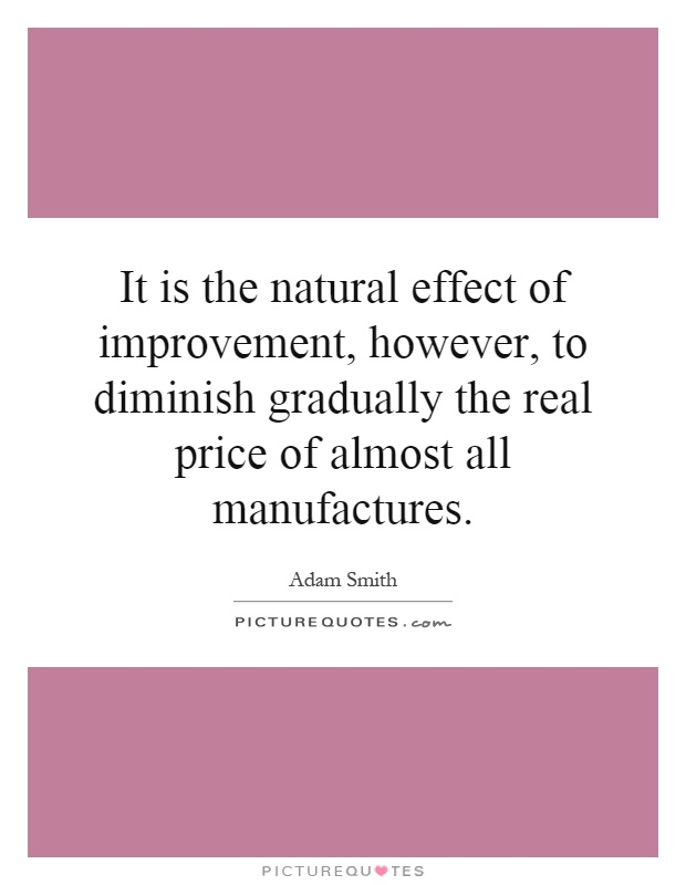 It is the natural effect of improvement, however, to diminish gradually the real price of almost all manufactures Picture Quote #1