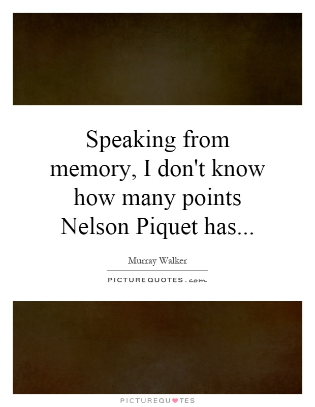 Speaking from memory, I don't know how many points Nelson Piquet has Picture Quote #1