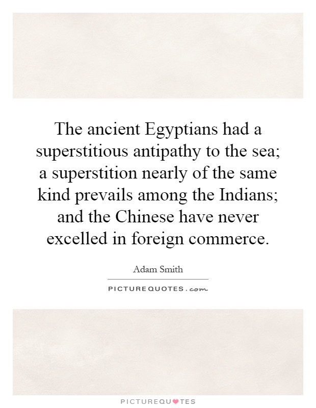 The ancient Egyptians had a superstitious antipathy to the sea; a superstition nearly of the same kind prevails among the Indians; and the Chinese have never excelled in foreign commerce Picture Quote #1