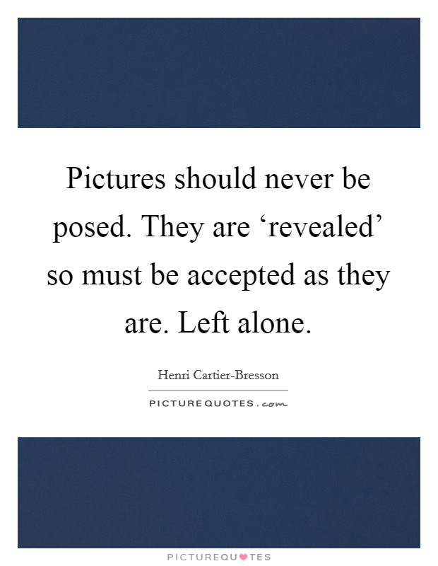 Pictures should never be posed. They are 'revealed' so must be accepted as they are. Left alone Picture Quote #1