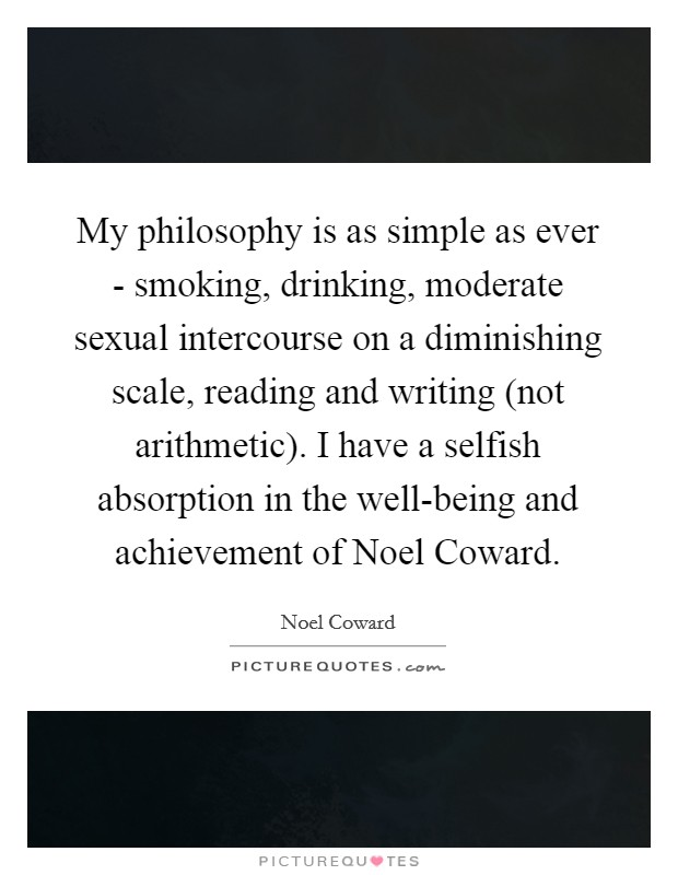 My philosophy is as simple as ever - smoking, drinking, moderate sexual intercourse on a diminishing scale, reading and writing (not arithmetic). I have a selfish absorption in the well-being and achievement of Noel Coward Picture Quote #1