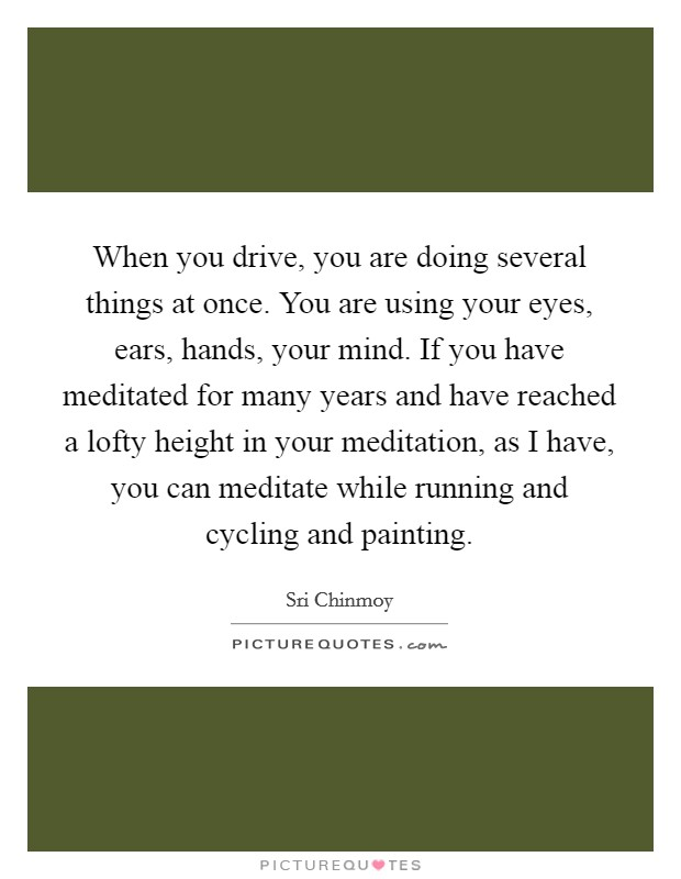 When you drive, you are doing several things at once. You are using your eyes, ears, hands, your mind. If you have meditated for many years and have reached a lofty height in your meditation, as I have, you can meditate while running and cycling and painting Picture Quote #1
