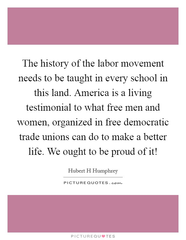 The history of the labor movement needs to be taught in every school in this land. America is a living testimonial to what free men and women, organized in free democratic trade unions can do to make a better life. We ought to be proud of it! Picture Quote #1