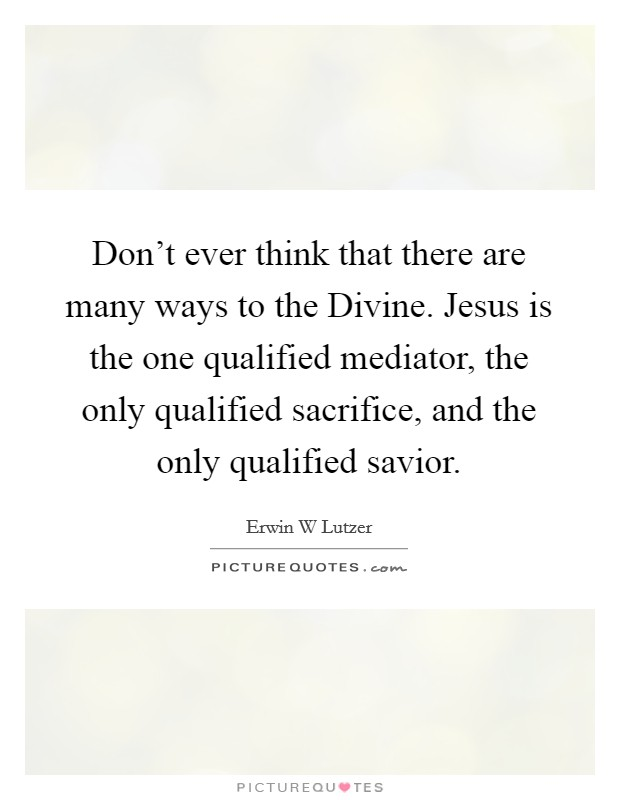 Don't ever think that there are many ways to the Divine. Jesus is the one qualified mediator, the only qualified sacrifice, and the only qualified savior Picture Quote #1