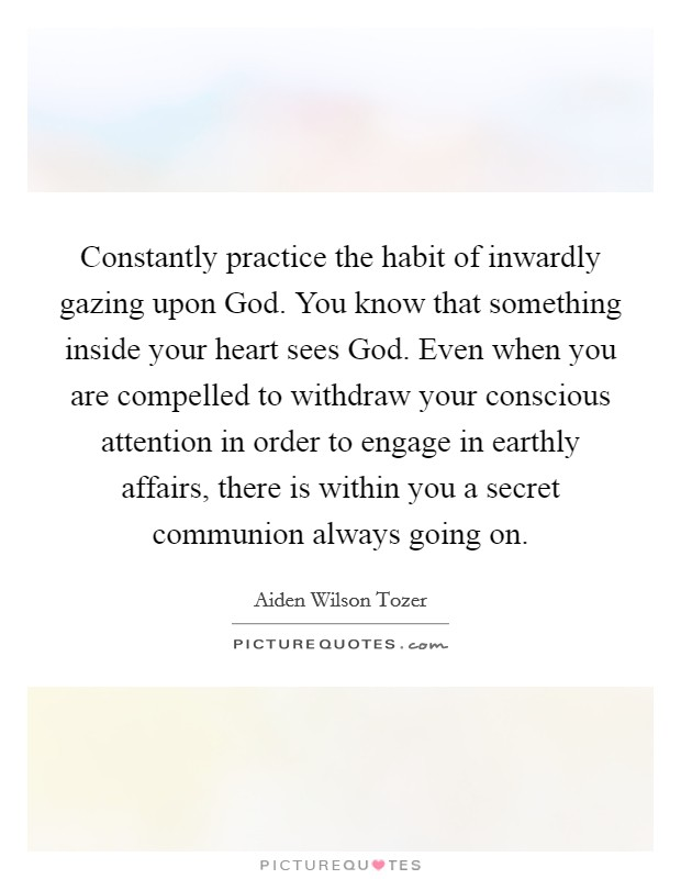 Constantly practice the habit of inwardly gazing upon God. You know that something inside your heart sees God. Even when you are compelled to withdraw your conscious attention in order to engage in earthly affairs, there is within you a secret communion always going on Picture Quote #1