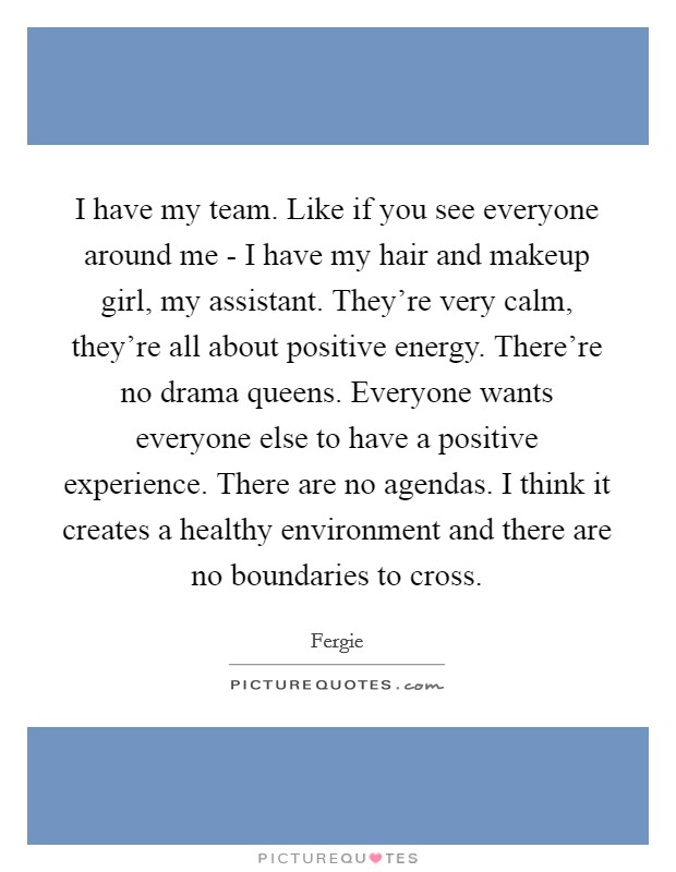 I have my team. Like if you see everyone around me - I have my hair and makeup girl, my assistant. They're very calm, they're all about positive energy. There're no drama queens. Everyone wants everyone else to have a positive experience. There are no agendas. I think it creates a healthy environment and there are no boundaries to cross Picture Quote #1