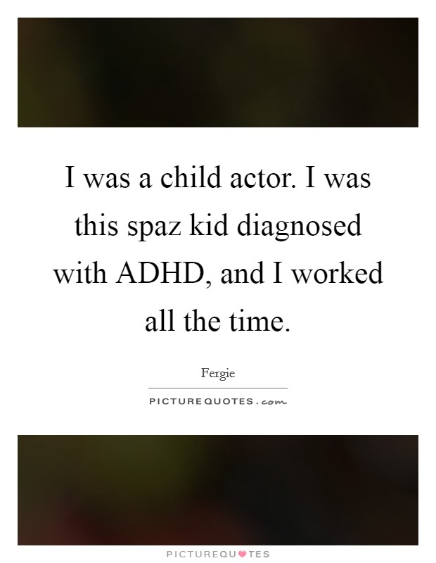I was a child actor. I was this spaz kid diagnosed with ADHD, and I worked all the time Picture Quote #1