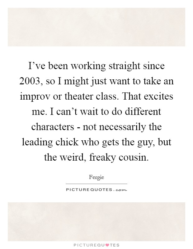 I've been working straight since 2003, so I might just want to take an improv or theater class. That excites me. I can't wait to do different characters - not necessarily the leading chick who gets the guy, but the weird, freaky cousin Picture Quote #1