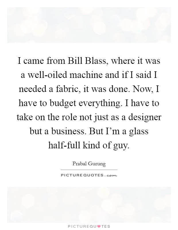 I came from Bill Blass, where it was a well-oiled machine and if I said I needed a fabric, it was done. Now, I have to budget everything. I have to take on the role not just as a designer but a business. But I'm a glass half-full kind of guy Picture Quote #1