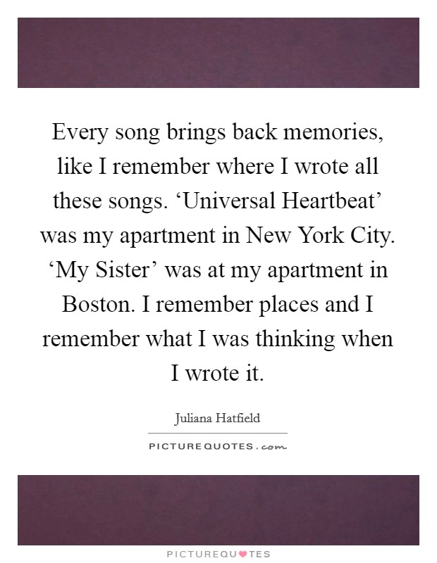 Every song brings back memories, like I remember where I wrote all these songs. 'Universal Heartbeat' was my apartment in New York City. 'My Sister' was at my apartment in Boston. I remember places and I remember what I was thinking when I wrote it Picture Quote #1