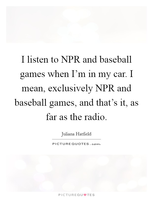 I listen to NPR and baseball games when I'm in my car. I mean, exclusively NPR and baseball games, and that's it, as far as the radio Picture Quote #1