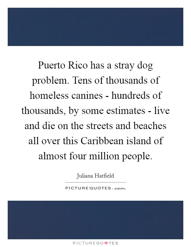 Puerto Rico has a stray dog problem. Tens of thousands of homeless canines - hundreds of thousands, by some estimates - live and die on the streets and beaches all over this Caribbean island of almost four million people Picture Quote #1
