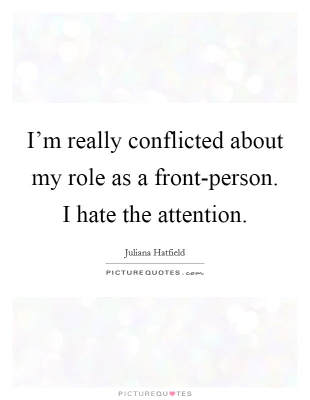 I'm really conflicted about my role as a front-person. I hate the attention Picture Quote #1