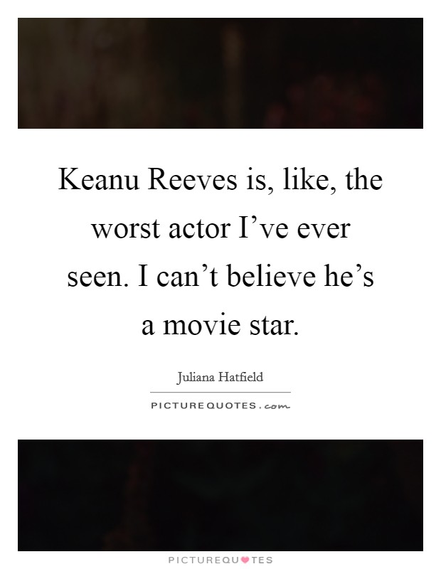Keanu Reeves is, like, the worst actor I've ever seen. I can't believe he's a movie star Picture Quote #1