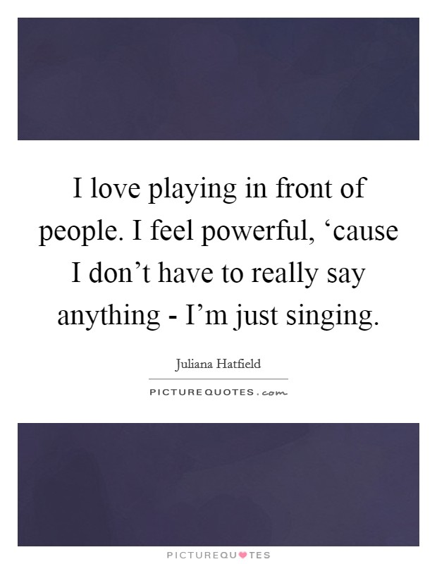 I love playing in front of people. I feel powerful, 'cause I don't have to really say anything - I'm just singing Picture Quote #1