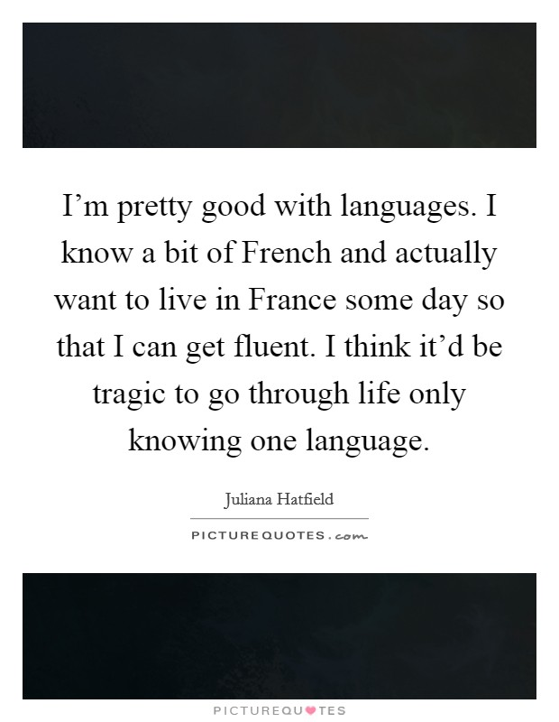 I'm pretty good with languages. I know a bit of French and actually want to live in France some day so that I can get fluent. I think it'd be tragic to go through life only knowing one language Picture Quote #1