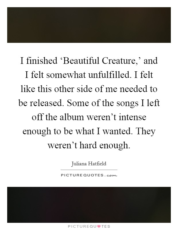 I finished 'Beautiful Creature,' and I felt somewhat unfulfilled. I felt like this other side of me needed to be released. Some of the songs I left off the album weren't intense enough to be what I wanted. They weren't hard enough Picture Quote #1