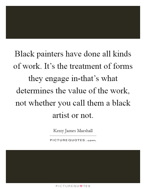 Black painters have done all kinds of work. It's the treatment of forms they engage in-that's what determines the value of the work, not whether you call them a black artist or not Picture Quote #1