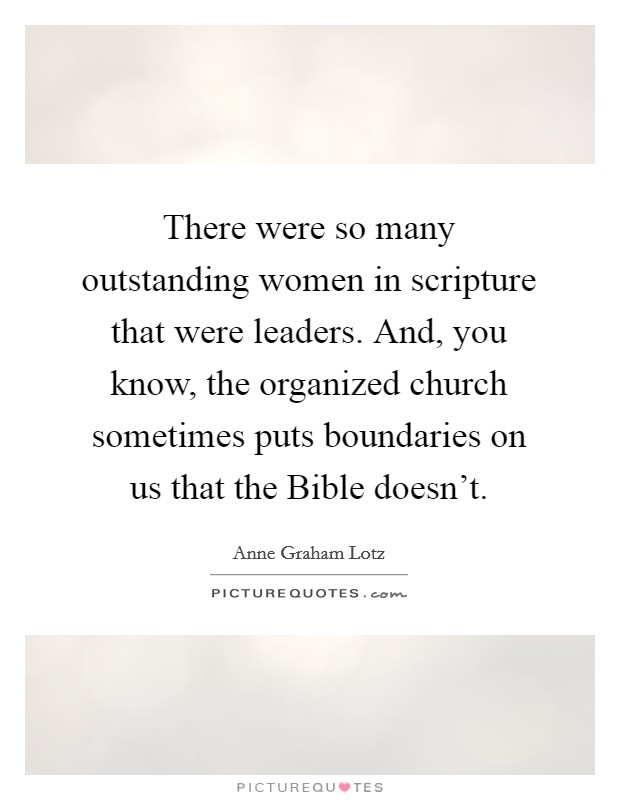 There were so many outstanding women in scripture that were leaders. And, you know, the organized church sometimes puts boundaries on us that the Bible doesn't Picture Quote #1