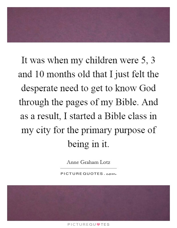It was when my children were 5, 3 and 10 months old that I just felt the desperate need to get to know God through the pages of my Bible. And as a result, I started a Bible class in my city for the primary purpose of being in it Picture Quote #1