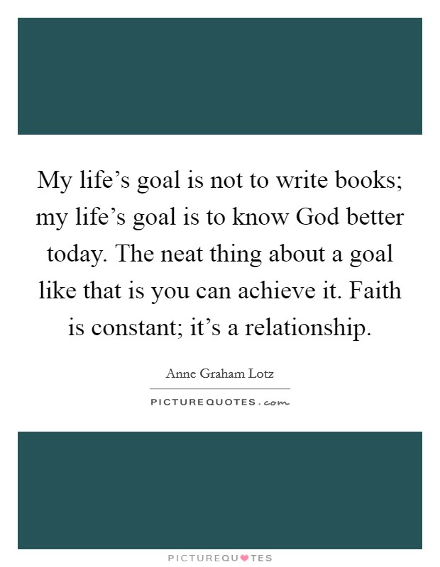 My life's goal is not to write books; my life's goal is to know God better today. The neat thing about a goal like that is you can achieve it. Faith is constant; it's a relationship Picture Quote #1