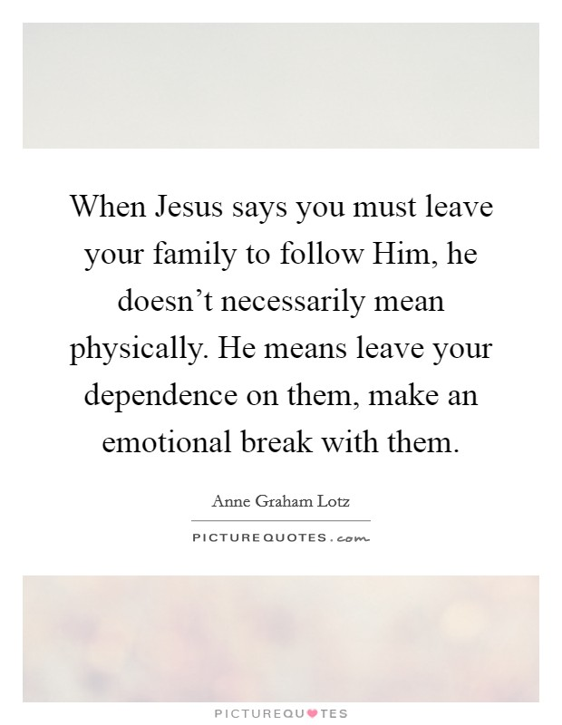 When Jesus says you must leave your family to follow Him, he doesn't necessarily mean physically. He means leave your dependence on them, make an emotional break with them Picture Quote #1
