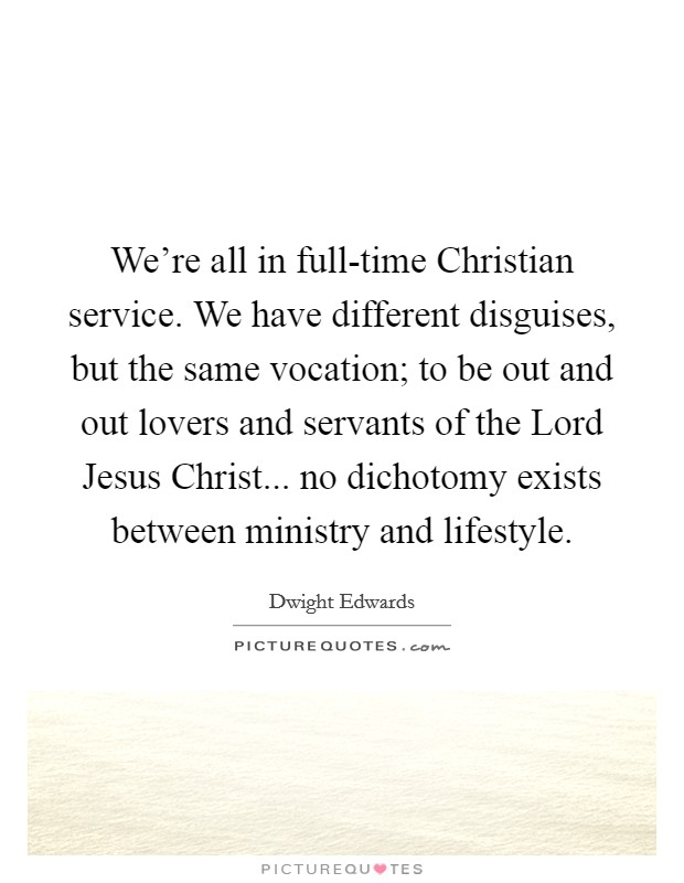 We're all in full-time Christian service. We have different disguises, but the same vocation; to be out and out lovers and servants of the Lord Jesus Christ... no dichotomy exists between ministry and lifestyle Picture Quote #1
