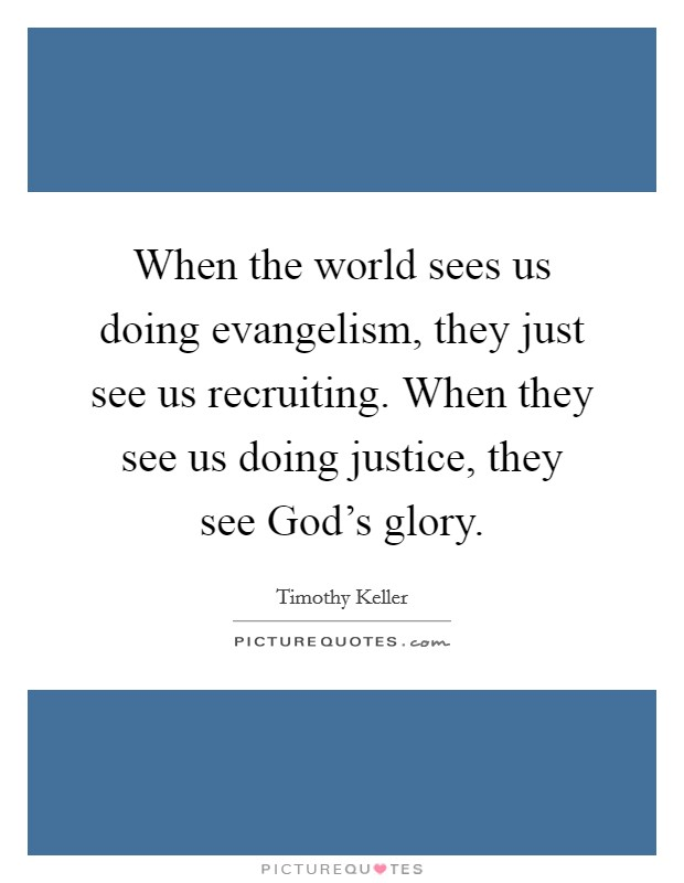 When the world sees us doing evangelism, they just see us recruiting. When they see us doing justice, they see God's glory Picture Quote #1