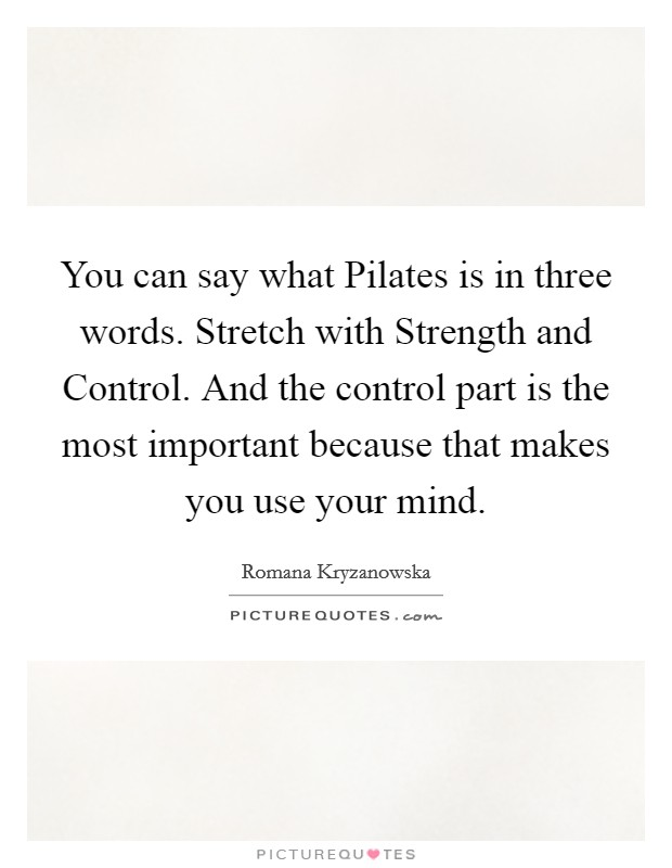 You can say what Pilates is in three words. Stretch with Strength and Control. And the control part is the most important because that makes you use your mind Picture Quote #1