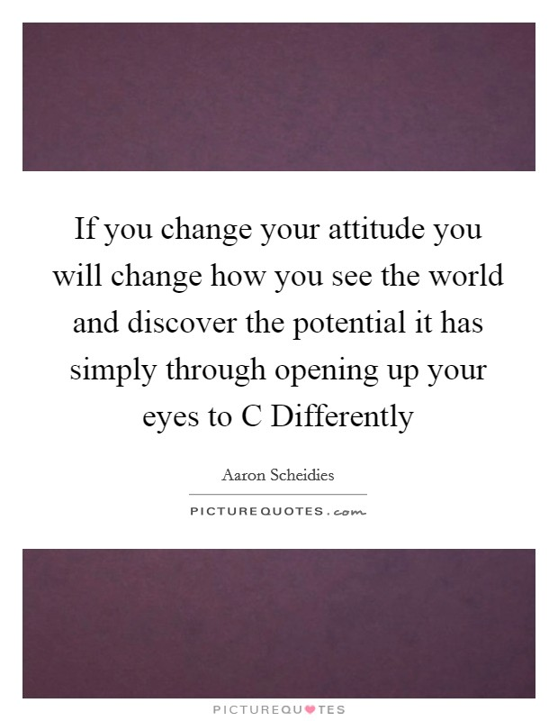 If you change your attitude you will change how you see the world and discover the potential it has simply through opening up your eyes to C Differently Picture Quote #1