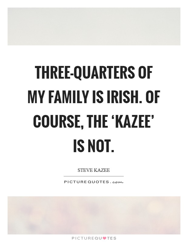 Three-quarters of my family is Irish. Of course, the 'Kazee' is not Picture Quote #1