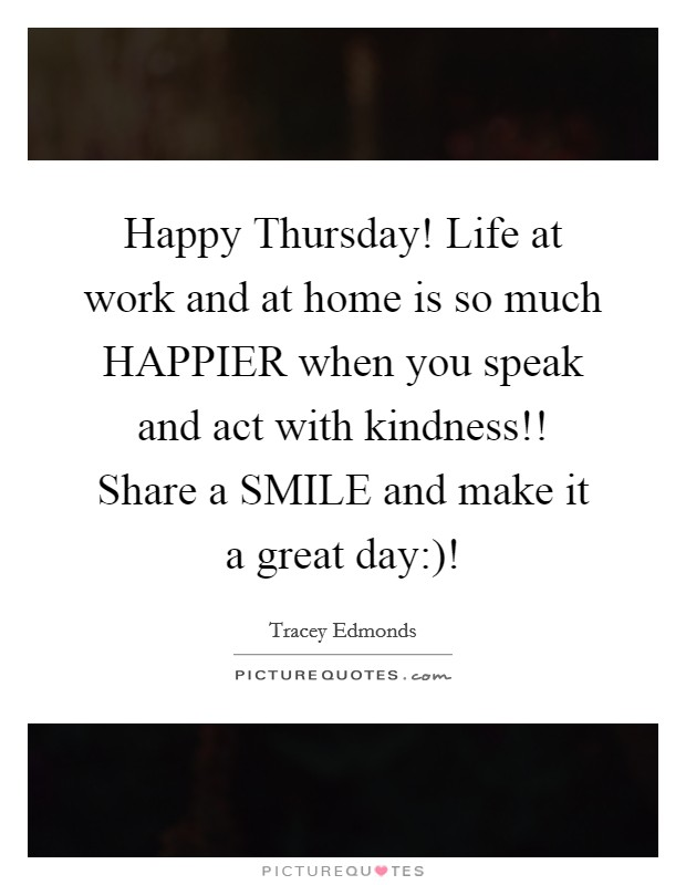 Happy Thursday! Life at work and at home is so much HAPPIER when you speak and act with kindness!! Share a SMILE and make it a great day:)! Picture Quote #1
