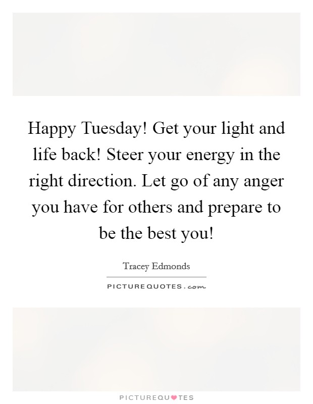Happy Tuesday! Get your light and life back! Steer your energy in the right direction. Let go of any anger you have for others and prepare to be the best you! Picture Quote #1
