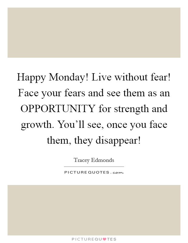 Happy Monday! Live without fear! Face your fears and see them as an OPPORTUNITY for strength and growth. You'll see, once you face them, they disappear! Picture Quote #1