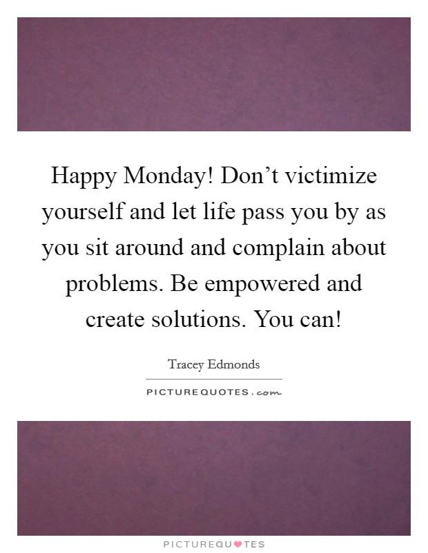 Happy Monday! Don't victimize yourself and let life pass you by as you sit around and complain about problems. Be empowered and create solutions. You can! Picture Quote #1