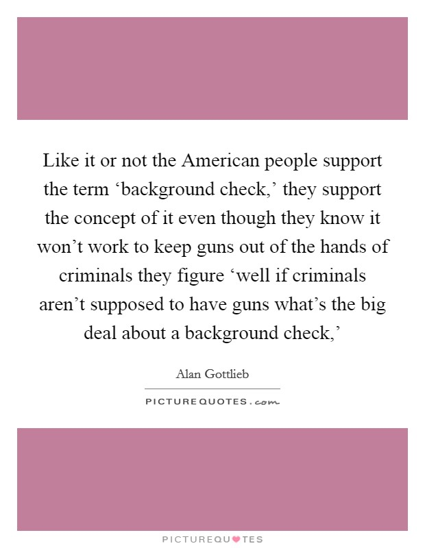 Like it or not the American people support the term 'background check,' they support the concept of it even though they know it won't work to keep guns out of the hands of criminals they figure 'well if criminals aren't supposed to have guns what's the big deal about a background check,' Picture Quote #1
