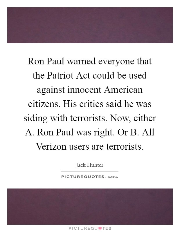Ron Paul warned everyone that the Patriot Act could be used against innocent American citizens. His critics said he was siding with terrorists. Now, either A. Ron Paul was right. Or B. All Verizon users are terrorists Picture Quote #1