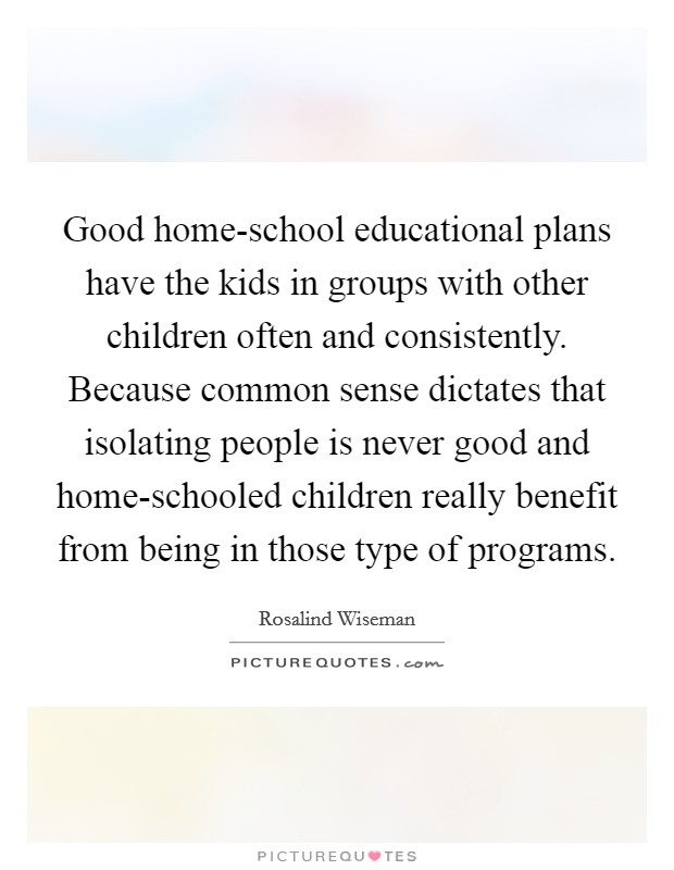 Good home-school educational plans have the kids in groups with other children often and consistently. Because common sense dictates that isolating people is never good and home-schooled children really benefit from being in those type of programs Picture Quote #1