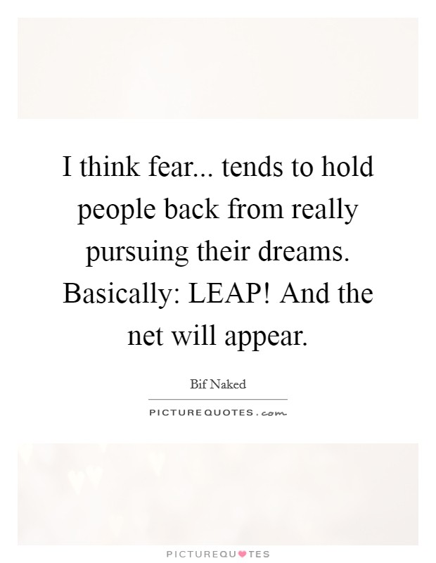 I think fear... tends to hold people back from really pursuing their dreams. Basically: LEAP! And the net will appear Picture Quote #1