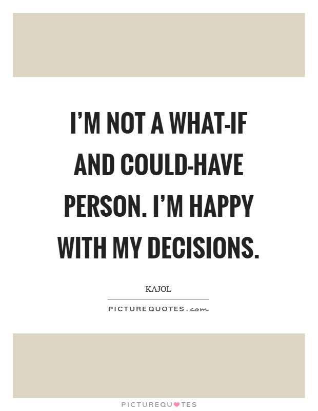 I'm not a what-if and could-have person. I'm happy with my decisions Picture Quote #1