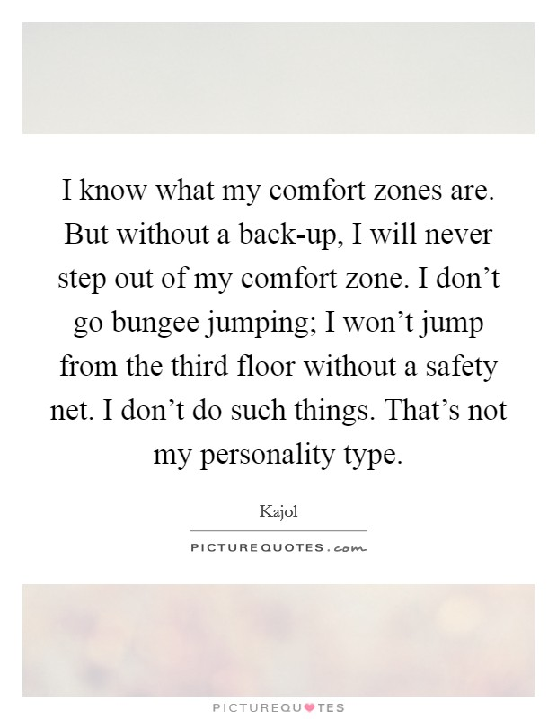 I know what my comfort zones are. But without a back-up, I will never step out of my comfort zone. I don't go bungee jumping; I won't jump from the third floor without a safety net. I don't do such things. That's not my personality type Picture Quote #1