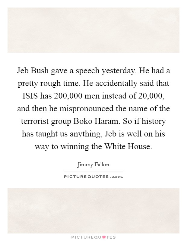 Jeb Bush gave a speech yesterday. He had a pretty rough time. He accidentally said that ISIS has 200,000 men instead of 20,000, and then he mispronounced the name of the terrorist group Boko Haram. So if history has taught us anything, Jeb is well on his way to winning the White House Picture Quote #1