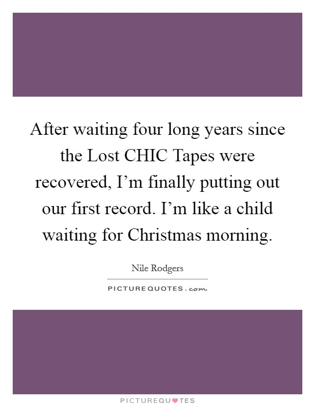 After waiting four long years since the Lost CHIC Tapes were recovered, I'm finally putting out our first record. I'm like a child waiting for Christmas morning Picture Quote #1