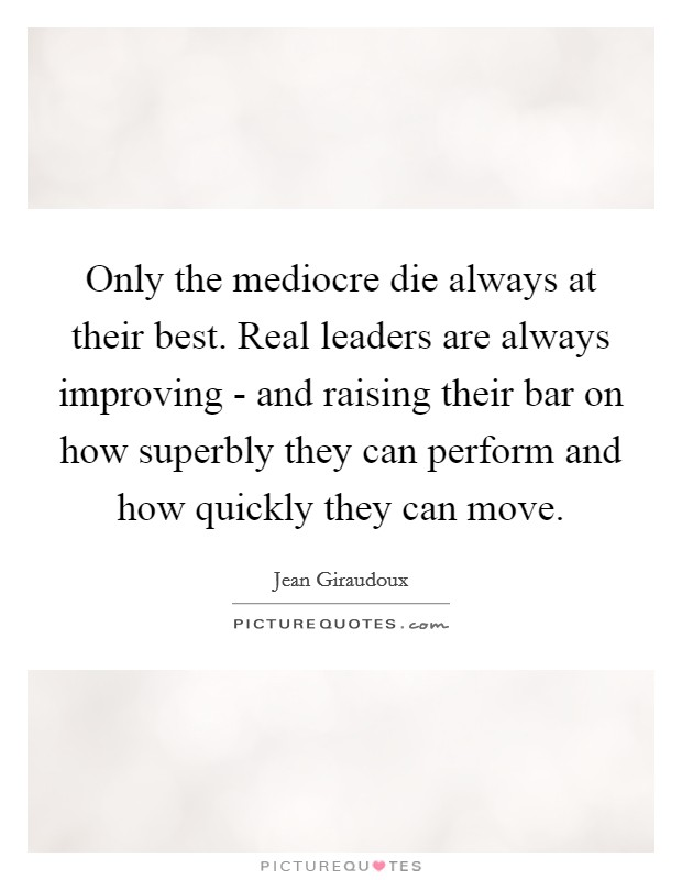Only the mediocre die always at their best. Real leaders are always improving - and raising their bar on how superbly they can perform and how quickly they can move Picture Quote #1