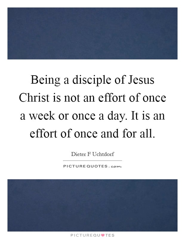 Being a disciple of Jesus Christ is not an effort of once a week or once a day. It is an effort of once and for all Picture Quote #1