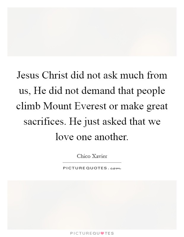 Jesus Christ did not ask much from us, He did not demand that people climb Mount Everest or make great sacrifices. He just asked that we love one another Picture Quote #1