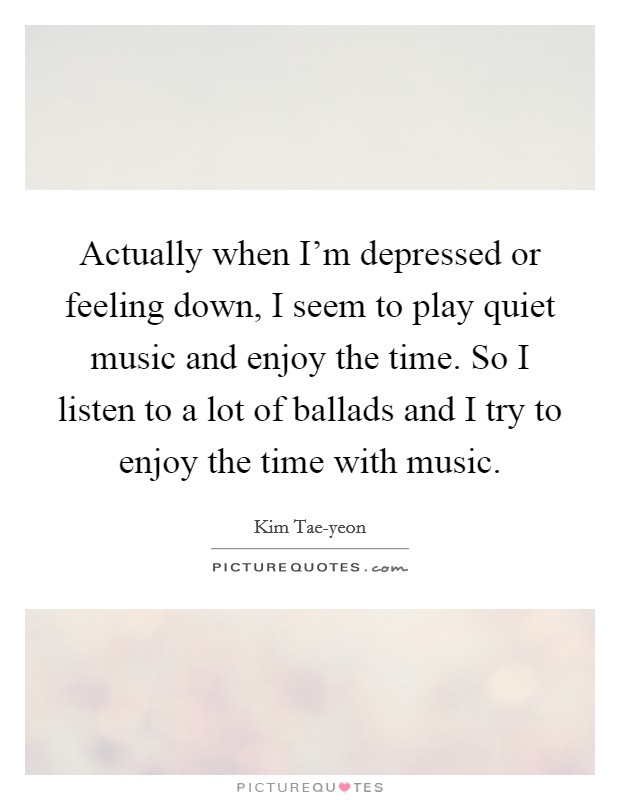 Actually when I'm depressed or feeling down, I seem to play quiet music and enjoy the time. So I listen to a lot of ballads and I try to enjoy the time with music Picture Quote #1