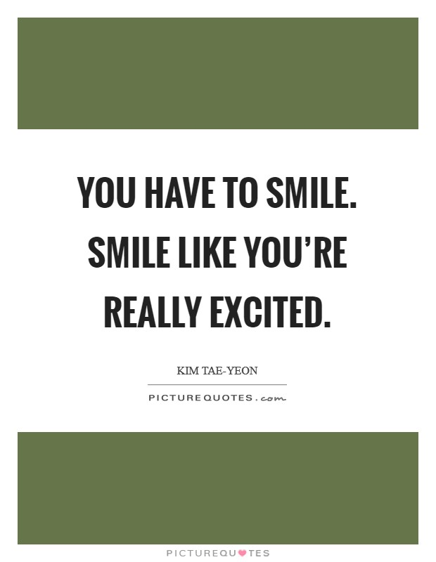 You have to smile. Smile like you're really excited Picture Quote #1