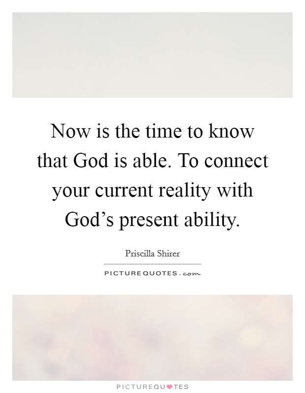 Now is the time to know that God is able. To connect your current reality with God's present ability Picture Quote #1