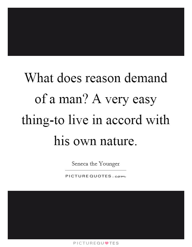 What does reason demand of a man? A very easy thing-to live in accord with his own nature Picture Quote #1